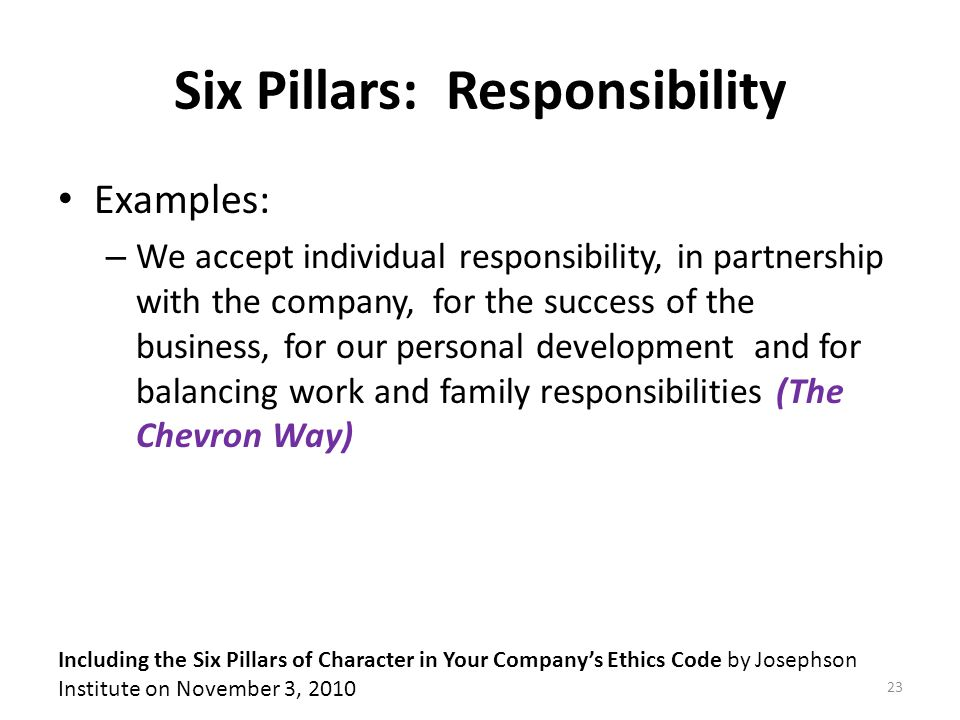 Six Pillars: Responsibility Examples: – We accept individual responsibility, in partnership with the company, for the success of the business, for our personal development and for balancing work and family responsibilities (The Chevron Way) Including the Six Pillars of Character in Your Company's Ethics Code by Josephson Institute on November 3, 2010 23