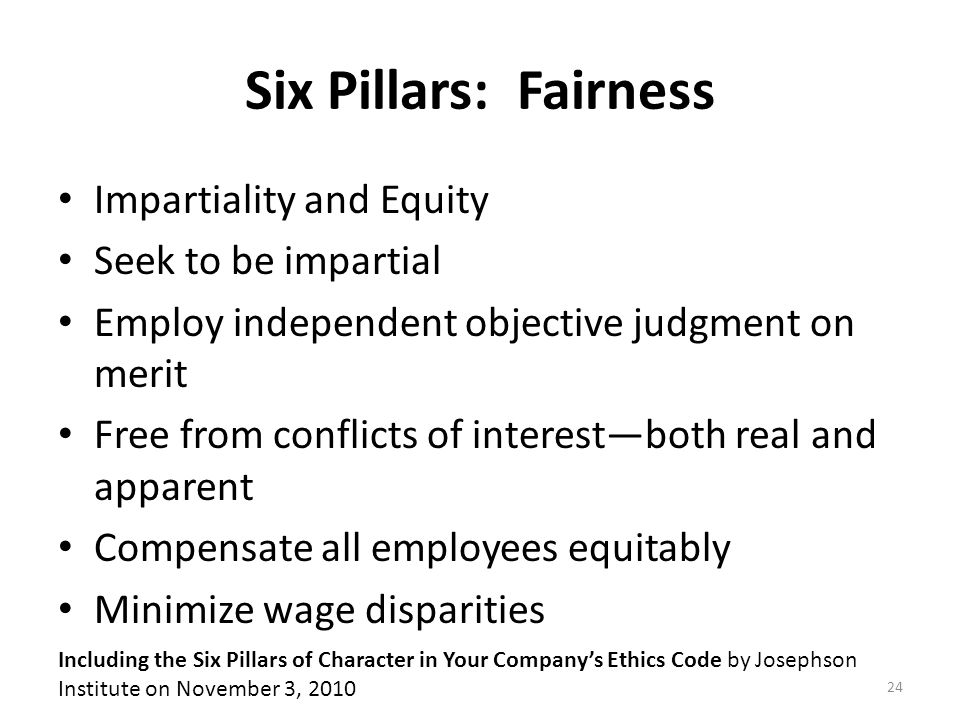 Six Pillars: Fairness Impartiality and Equity Seek to be impartial Employ independent objective judgment on merit Free from conflicts of interest—both real and apparent Compensate all employees equitably Minimize wage disparities Including the Six Pillars of Character in Your Company's Ethics Code by Josephson Institute on November 3, 2010 24