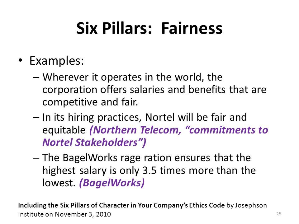 Six Pillars: Fairness Examples: – Wherever it operates in the world, the corporation offers salaries and benefits that are competitive and fair.