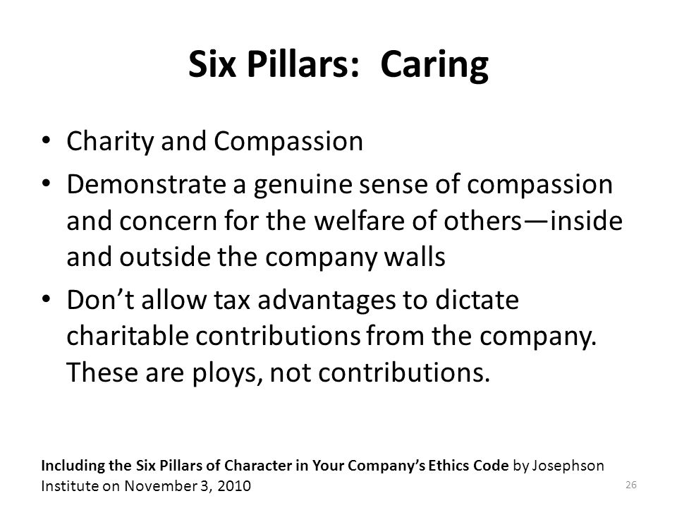 Six Pillars: Caring Charity and Compassion Demonstrate a genuine sense of compassion and concern for the welfare of others—inside and outside the company walls Don't allow tax advantages to dictate charitable contributions from the company.