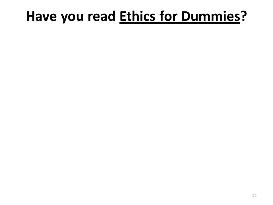 Have you read Ethics for Dummies 42
