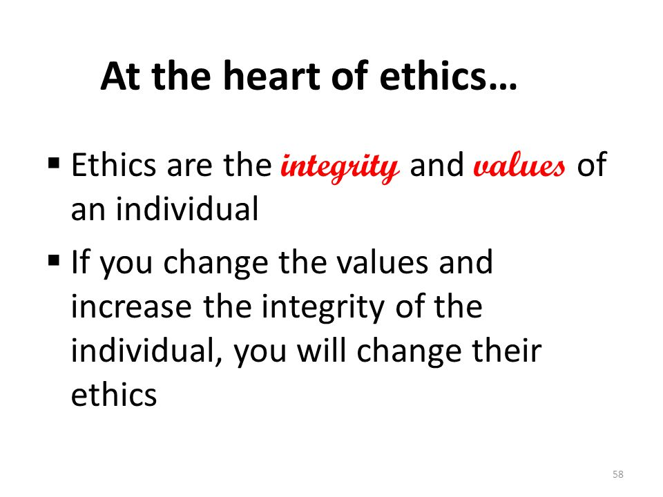 At the heart of ethics…  Ethics are the integrity and values of an individual  If you change the values and increase the integrity of the individual, you will change their ethics 58