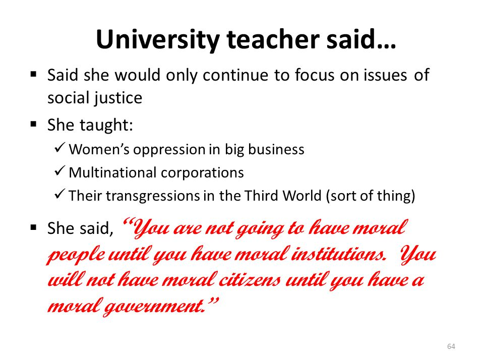 University teacher said…  Said she would only continue to focus on issues of social justice  She taught: Women's oppression in big business Multinational corporations Their transgressions in the Third World (sort of thing)  She said, You are not going to have moral people until you have moral institutions.