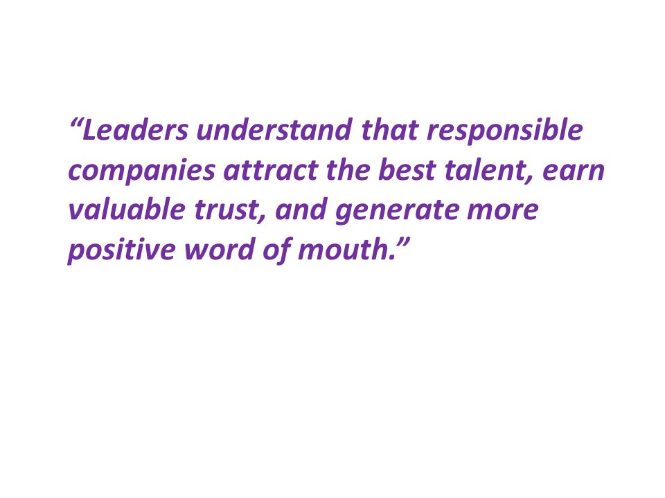 Leaders understand that responsible companies attract the best talent, earn valuable trust, and generate more positive word of mouth.