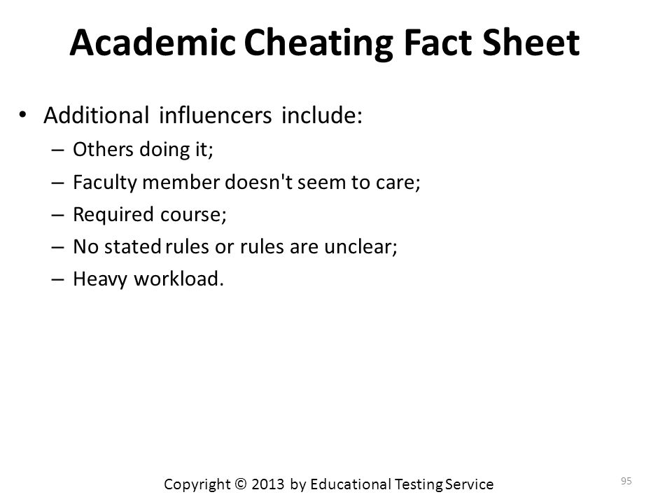 Academic Cheating Fact Sheet Additional influencers include: – Others doing it; – Faculty member doesn t seem to care; – Required course; – No stated rules or rules are unclear; – Heavy workload.