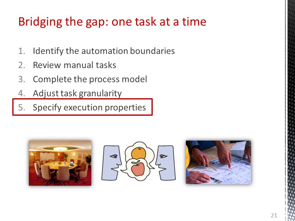 Bridging the gap: one task at a time 1.Identify the automation boundaries 2.Review manual tasks 3.Complete the process model 4.Adjust task granularity