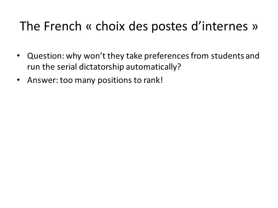 The French « choix des postes d'internes » Question: why won't they take preferences from students and run the serial dictatorship automatically? Answ