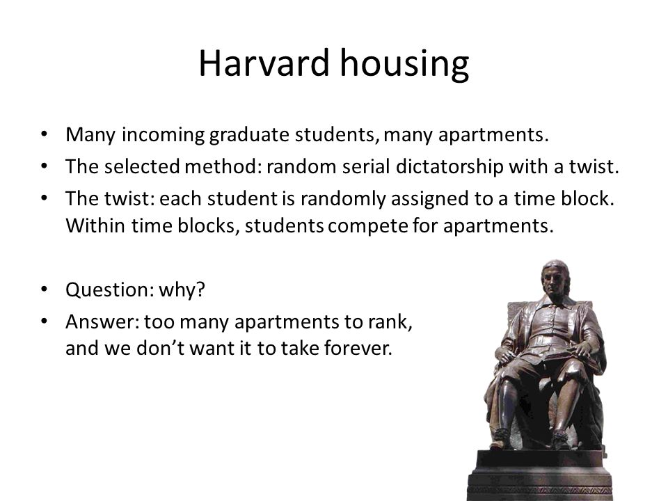 Harvard housing Many incoming graduate students, many apartments. The selected method: random serial dictatorship with a twist. The twist: each studen