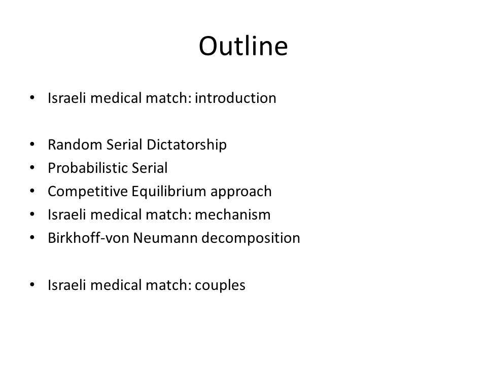 Outline Israeli medical match: introduction Random Serial Dictatorship Probabilistic Serial Competitive Equilibrium approach Israeli medical match: me