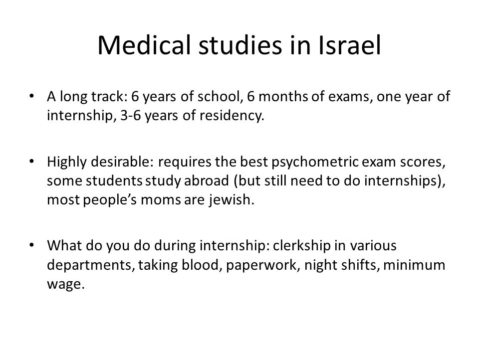 Medical studies in Israel A long track: 6 years of school, 6 months of exams, one year of internship, 3-6 years of residency. Highly desirable: requir