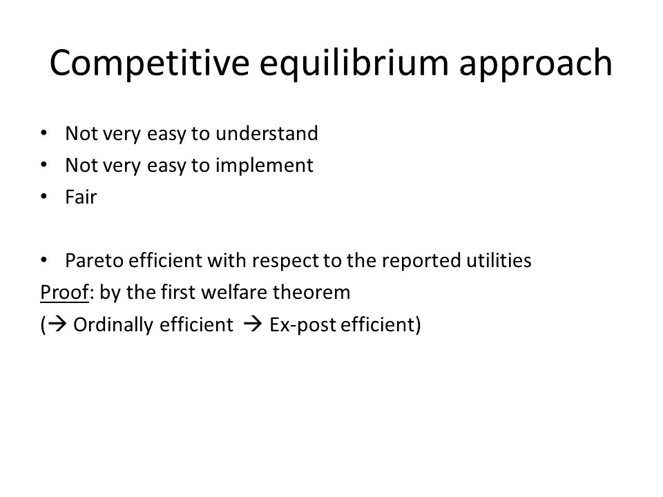Competitive equilibrium approach Not very easy to understand Not very easy to implement Fair Pareto efficient with respect to the reported utilities P