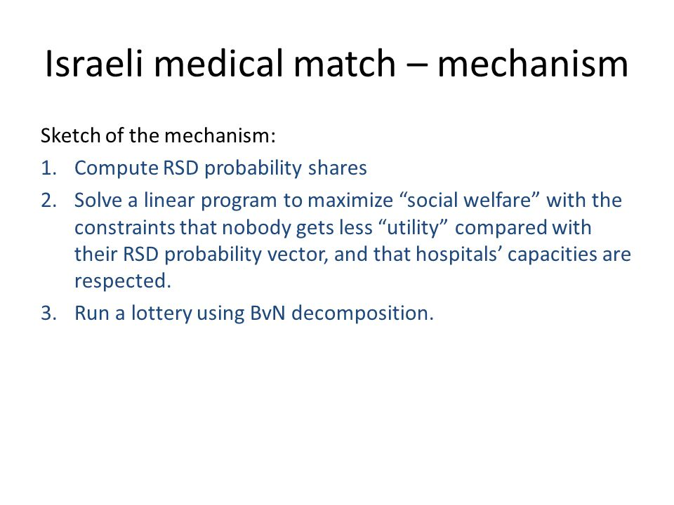 "Israeli medical match – mechanism Sketch of the mechanism: 1.Compute RSD probability shares 2.Solve a linear program to maximize ""social welfare"" with"