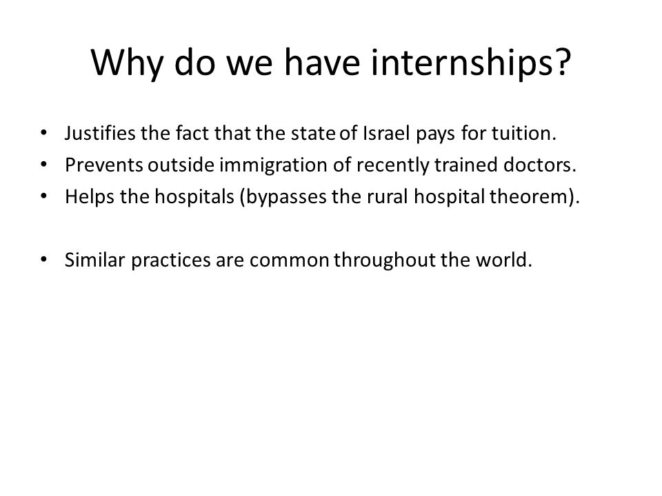Why do we have internships? Justifies the fact that the state of Israel pays for tuition. Prevents outside immigration of recently trained doctors. He