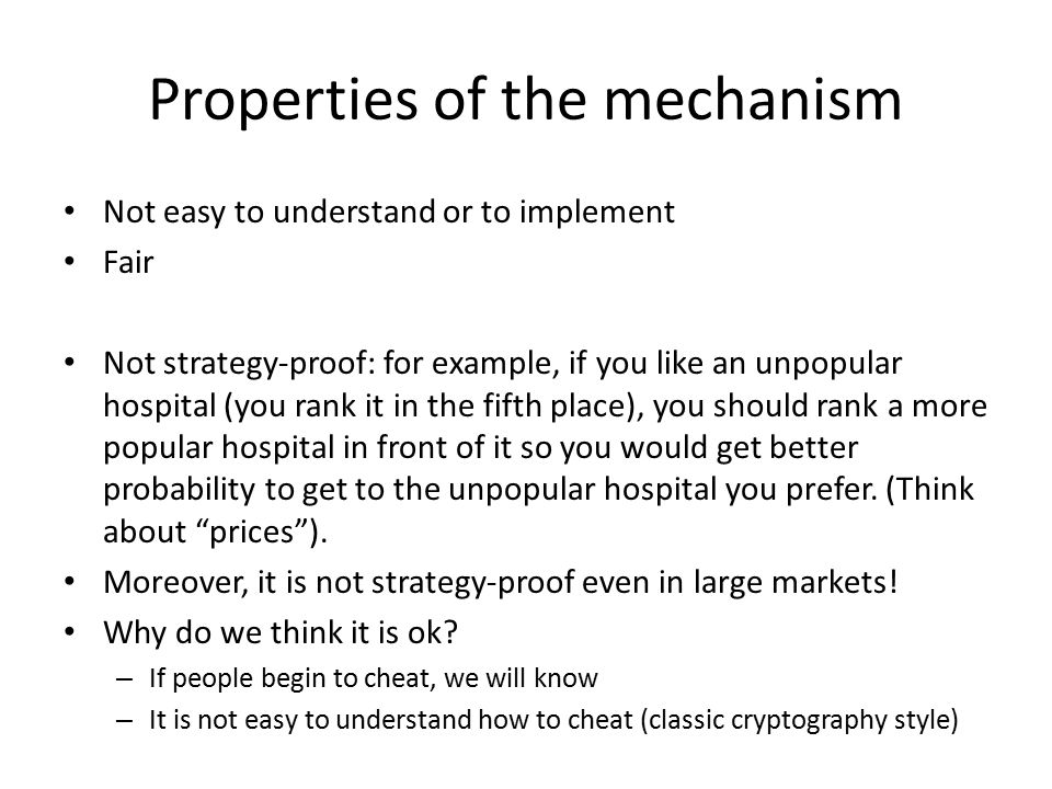 Properties of the mechanism Not easy to understand or to implement Fair Not strategy-proof: for example, if you like an unpopular hospital (you rank i