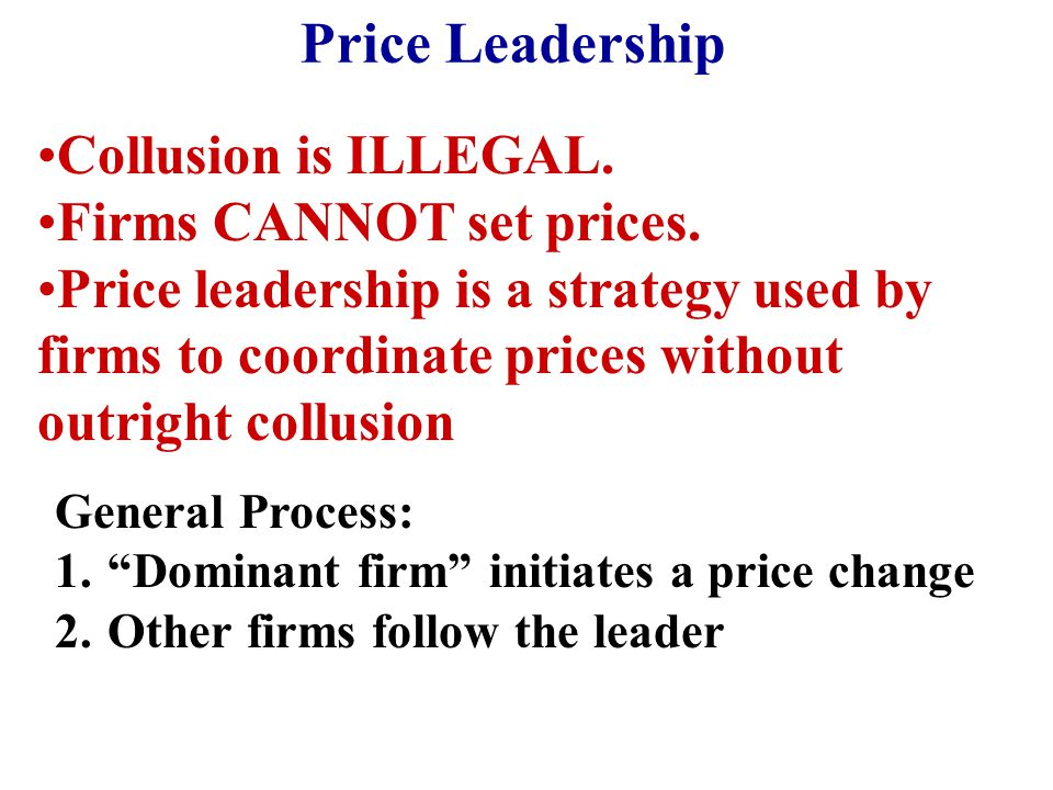 Price Leadership Collusion is ILLEGAL. Firms CANNOT set prices. Price leadership is a strategy used by firms to coordinate prices without outright col