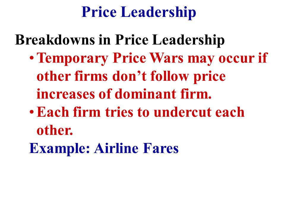 Breakdowns in Price Leadership Temporary Price Wars may occur if other firms don't follow price increases of dominant firm. Each firm tries to undercu