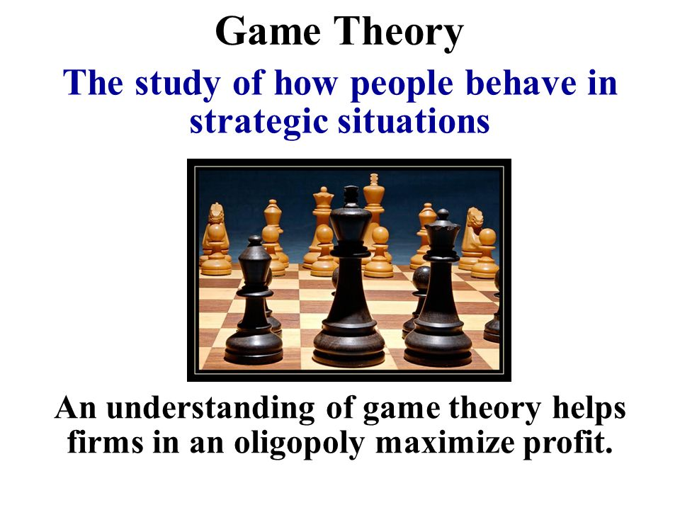Game Theory An understanding of game theory helps firms in an oligopoly maximize profit. The study of how people behave in strategic situations