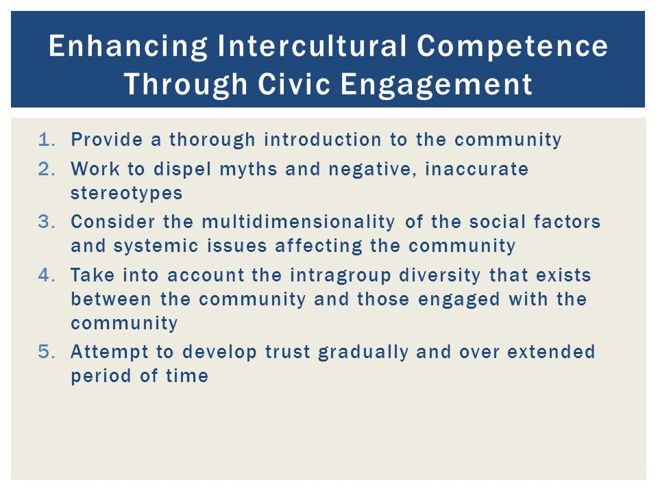 1.Provide a thorough introduction to the community 2.Work to dispel myths and negative, inaccurate stereotypes 3.Consider the multidimensionality of the social factors and systemic issues affecting the community 4.Take into account the intragroup diversity that exists between the community and those engaged with the community 5.Attempt to develop trust gradually and over extended period of time Enhancing Intercultural Competence Through Civic Engagement