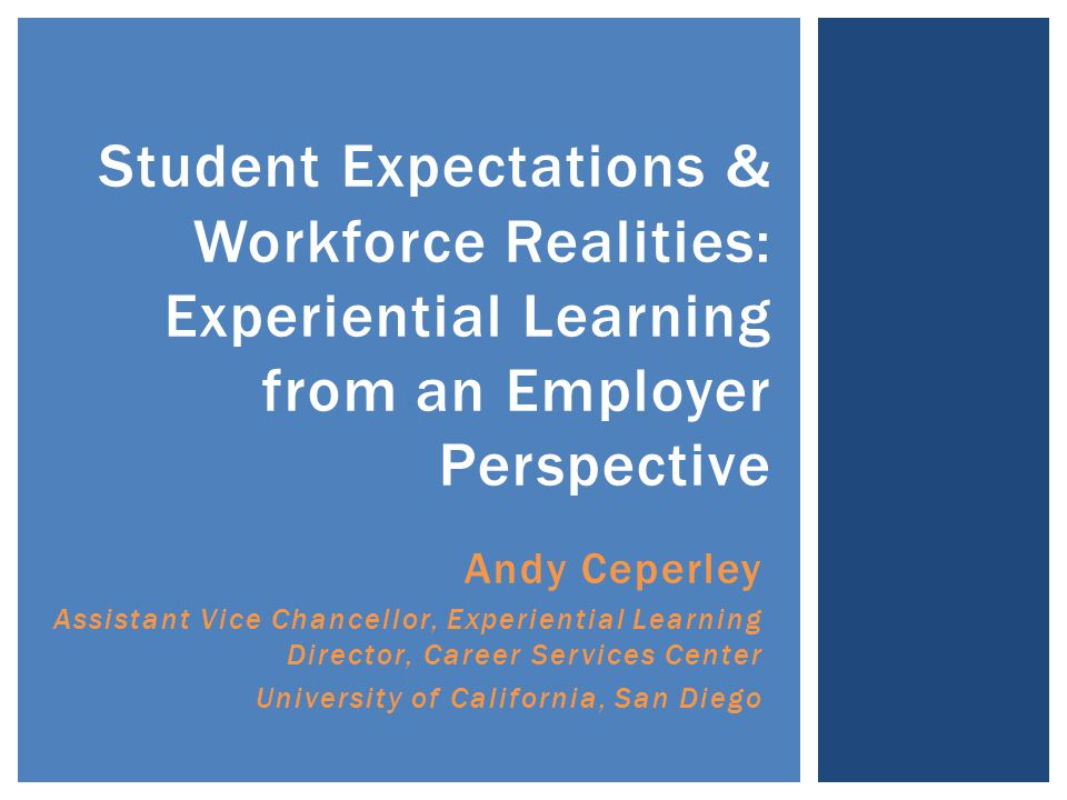 Andy Ceperley Assistant Vice Chancellor, Experiential Learning Director, Career Services Center University of California, San Diego Student Expectations & Workforce Realities: Experiential Learning from an Employer Perspective