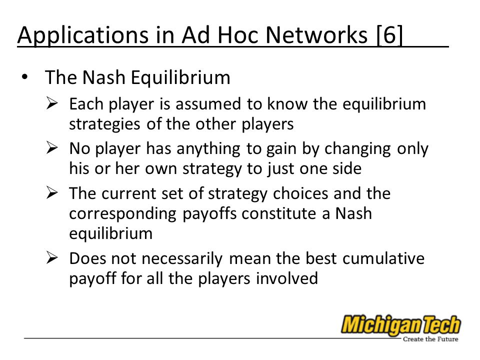 Applications in Ad Hoc Networks [6] The Nash Equilibrium  Each player is assumed to know the equilibrium strategies of the other players  No player has anything to gain by changing only his or her own strategy to just one side  The current set of strategy choices and the corresponding payoffs constitute a Nash equilibrium  Does not necessarily mean the best cumulative payoff for all the players involved
