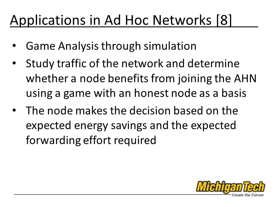 Applications in Ad Hoc Networks [8] Game Analysis through simulation Study traffic of the network and determine whether a node benefits from joining the AHN using a game with an honest node as a basis The node makes the decision based on the expected energy savings and the expected forwarding effort required
