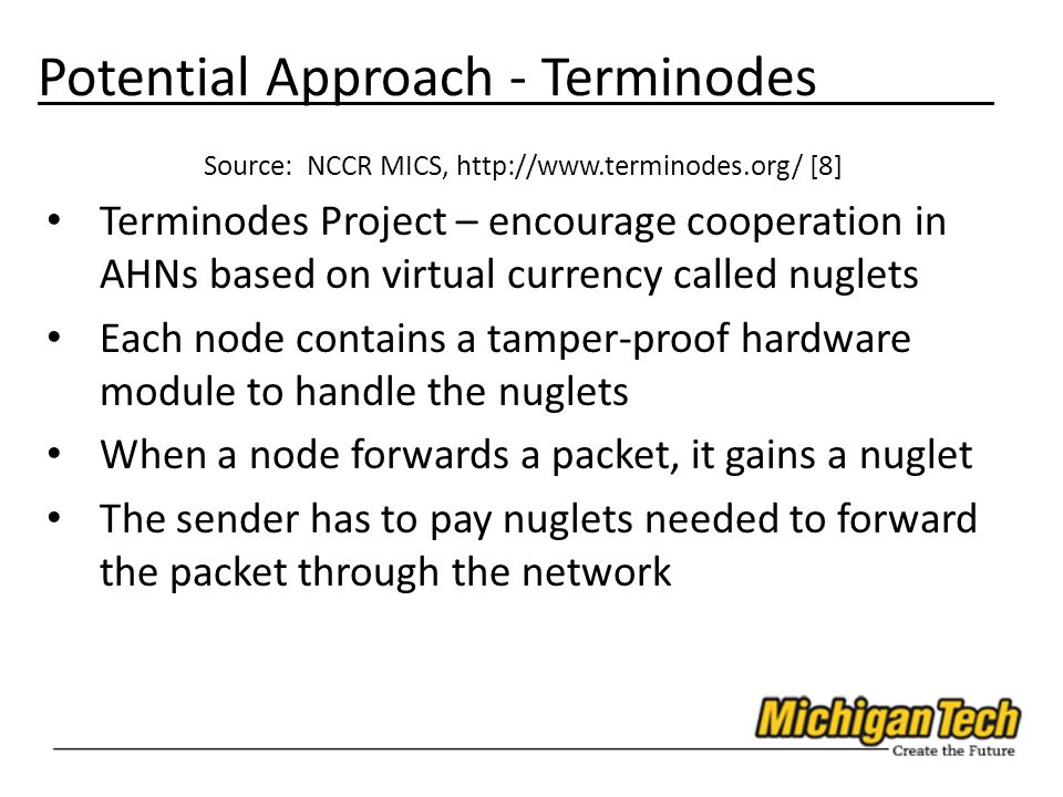 Potential Approach - Terminodes Source: NCCR MICS, http://www.terminodes.org/ [8] Terminodes Project – encourage cooperation in AHNs based on virtual currency called nuglets Each node contains a tamper-proof hardware module to handle the nuglets When a node forwards a packet, it gains a nuglet The sender has to pay nuglets needed to forward the packet through the network