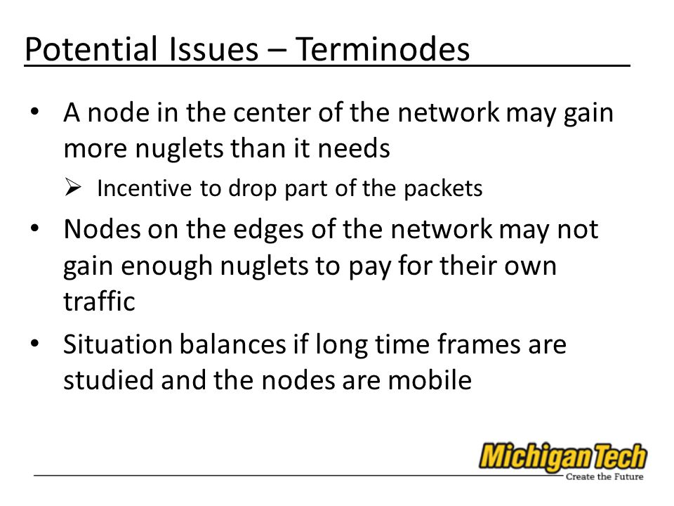 Potential Issues – Terminodes A node in the center of the network may gain more nuglets than it needs  Incentive to drop part of the packets Nodes on the edges of the network may not gain enough nuglets to pay for their own traffic Situation balances if long time frames are studied and the nodes are mobile