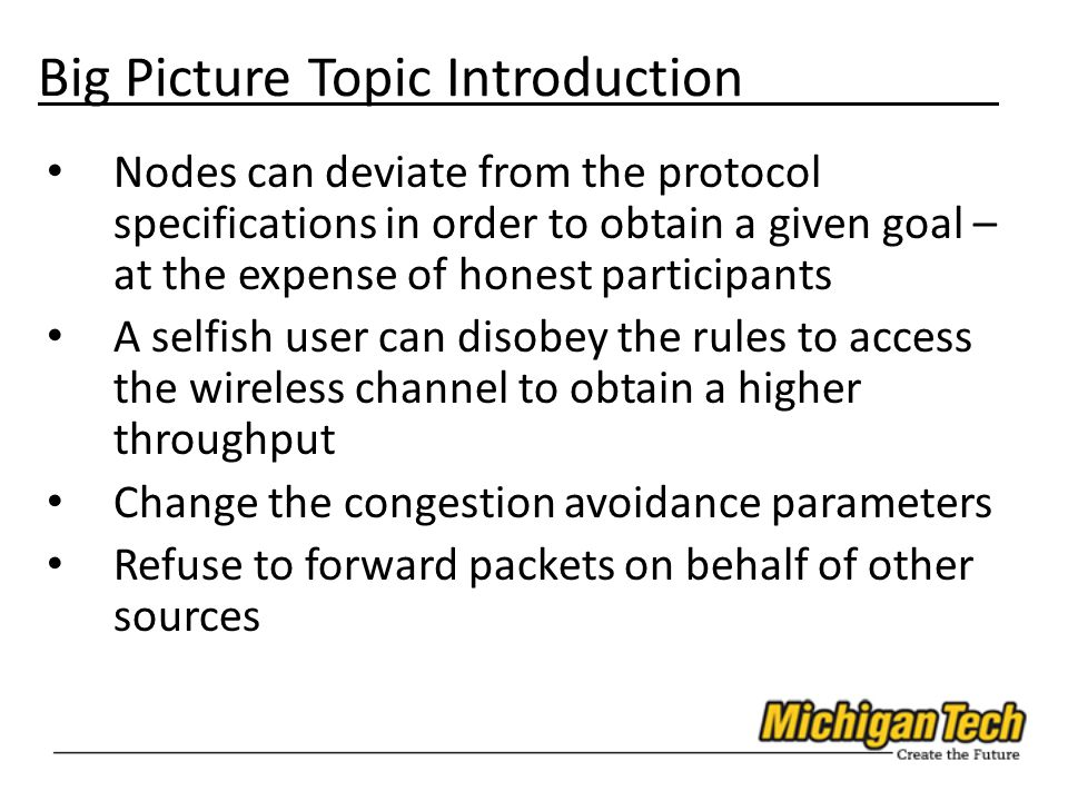 Big Picture Topic Introduction Nodes can deviate from the protocol specifications in order to obtain a given goal – at the expense of honest participants A selfish user can disobey the rules to access the wireless channel to obtain a higher throughput Change the congestion avoidance parameters Refuse to forward packets on behalf of other sources