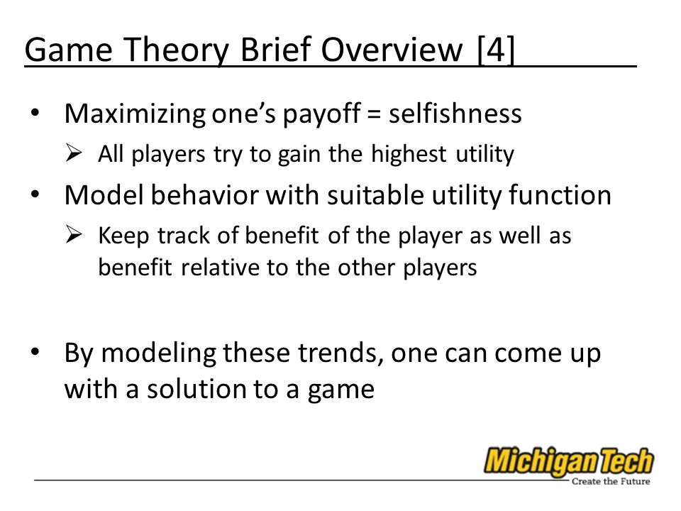 Game Theory Brief Overview [4] Maximizing one's payoff = selfishness  All players try to gain the highest utility Model behavior with suitable utility function  Keep track of benefit of the player as well as benefit relative to the other players By modeling these trends, one can come up with a solution to a game