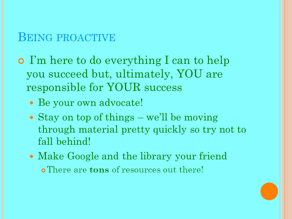 B EING PROACTIVE I'm here to do everything I can to help you succeed but, ultimately, YOU are responsible for YOUR success Be your own advocate.