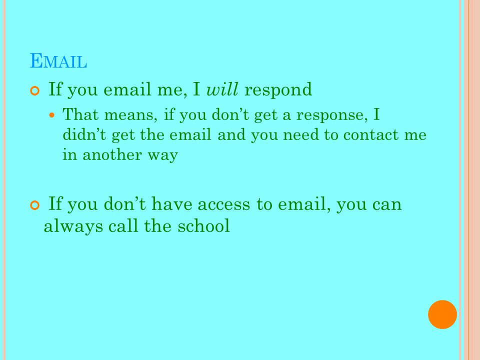 E MAIL If you email me, I will respond That means, if you don't get a response, I didn't get the email and you need to contact me in another way If you don't have access to email, you can always call the school
