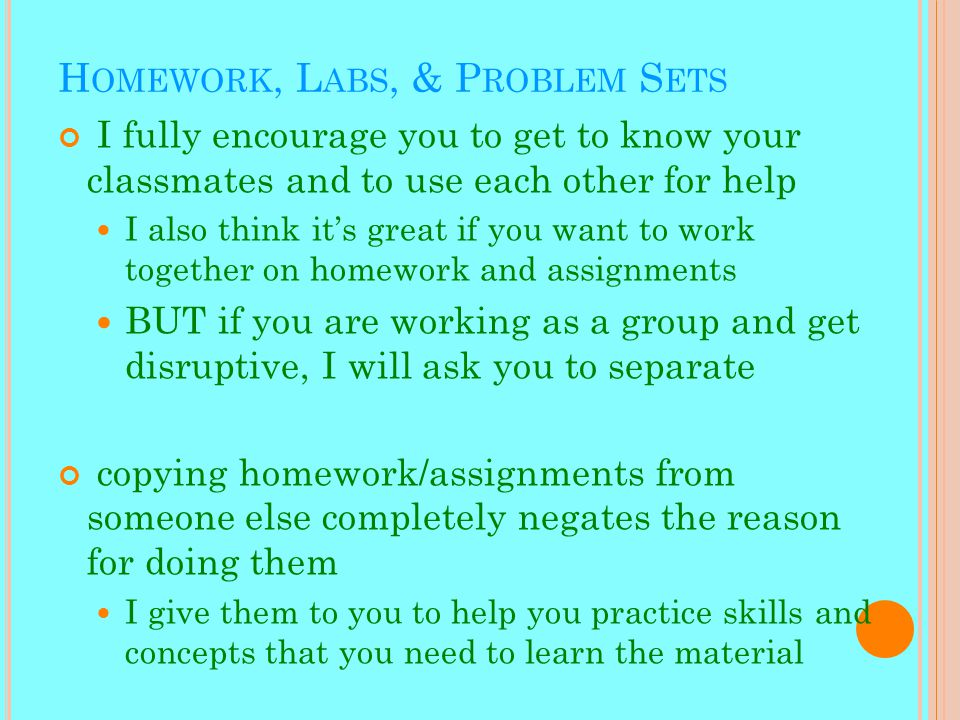 H OMEWORK, L ABS, & P ROBLEM S ETS I fully encourage you to get to know your classmates and to use each other for help I also think it's great if you want to work together on homework and assignments BUT if you are working as a group and get disruptive, I will ask you to separate copying homework/assignments from someone else completely negates the reason for doing them I give them to you to help you practice skills and concepts that you need to learn the material