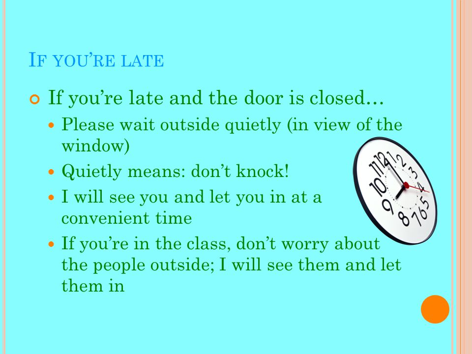 I F YOU ' RE LATE If you're late and the door is closed… Please wait outside quietly (in view of the window) Quietly means: don't knock.