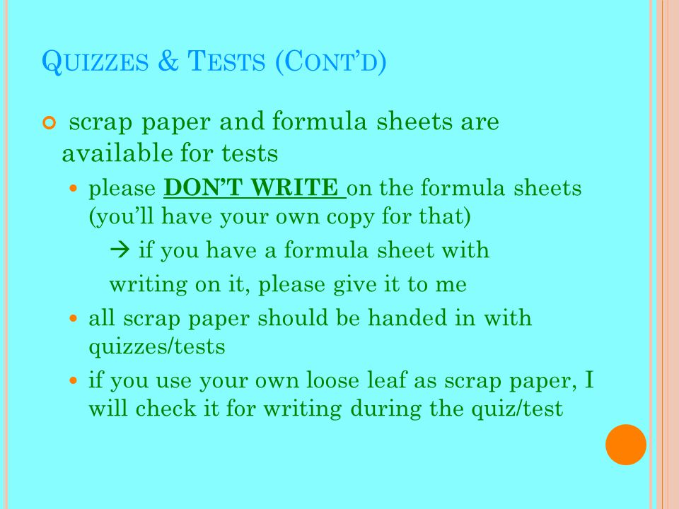 Q UIZZES & T ESTS (C ONT ' D ) scrap paper and formula sheets are available for tests please DON'T WRITE on the formula sheets (you'll have your own copy for that)  if you have a formula sheet with writing on it, please give it to me all scrap paper should be handed in with quizzes/tests if you use your own loose leaf as scrap paper, I will check it for writing during the quiz/test