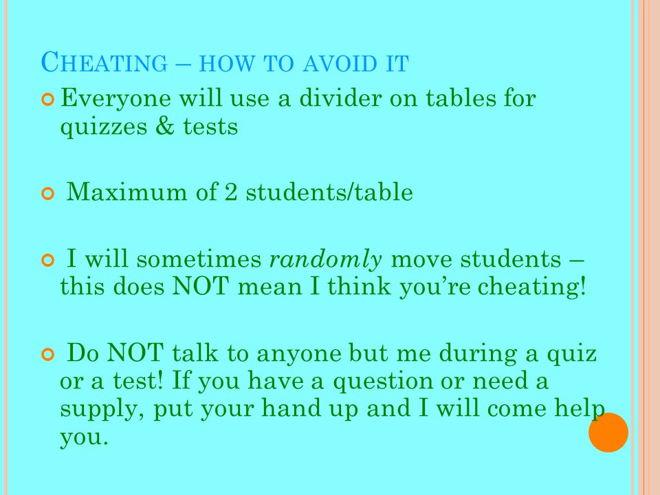 C HEATING – HOW TO AVOID IT Everyone will use a divider on tables for quizzes & tests Maximum of 2 students/table I will sometimes randomly move students – this does NOT mean I think you're cheating.