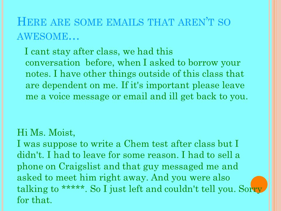 H ERE ARE SOME EMAILS THAT AREN ' T SO AWESOME … I cant stay after class, we had this conversation before, when I asked to borrow your notes.