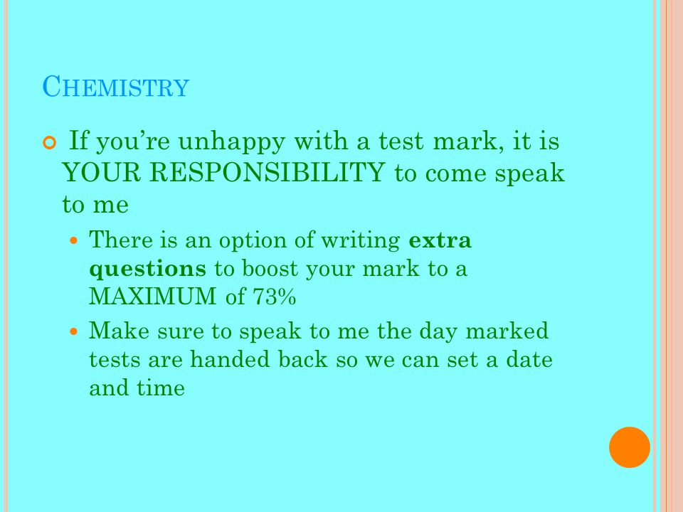 C HEMISTRY If you're unhappy with a test mark, it is YOUR RESPONSIBILITY to come speak to me There is an option of writing extra questions to boost your mark to a MAXIMUM of 73% Make sure to speak to me the day marked tests are handed back so we can set a date and time