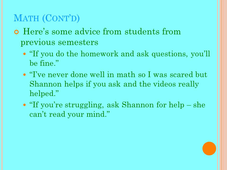 M ATH (C ONT ' D ) Here's some advice from students from previous semesters If you do the homework and ask questions, you'll be fine. I've never done well in math so I was scared but Shannon helps if you ask and the videos really helped. If you're struggling, ask Shannon for help – she can't read your mind.