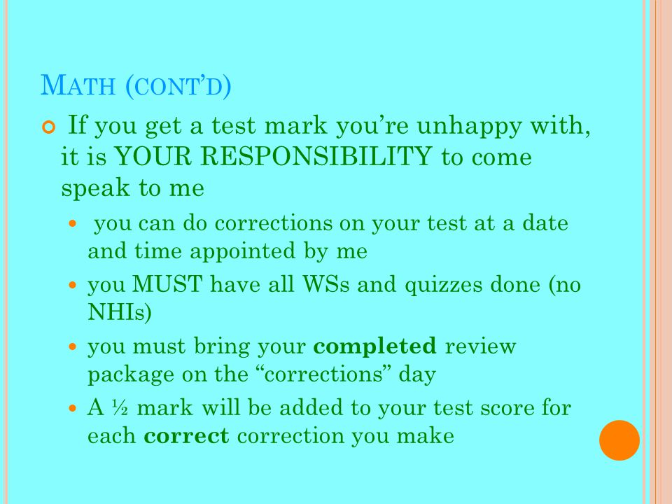 M ATH ( CONT ' D ) If you get a test mark you're unhappy with, it is YOUR RESPONSIBILITY to come speak to me you can do corrections on your test at a date and time appointed by me you MUST have all WSs and quizzes done (no NHIs) you must bring your completed review package on the corrections day A ½ mark will be added to your test score for each correct correction you make