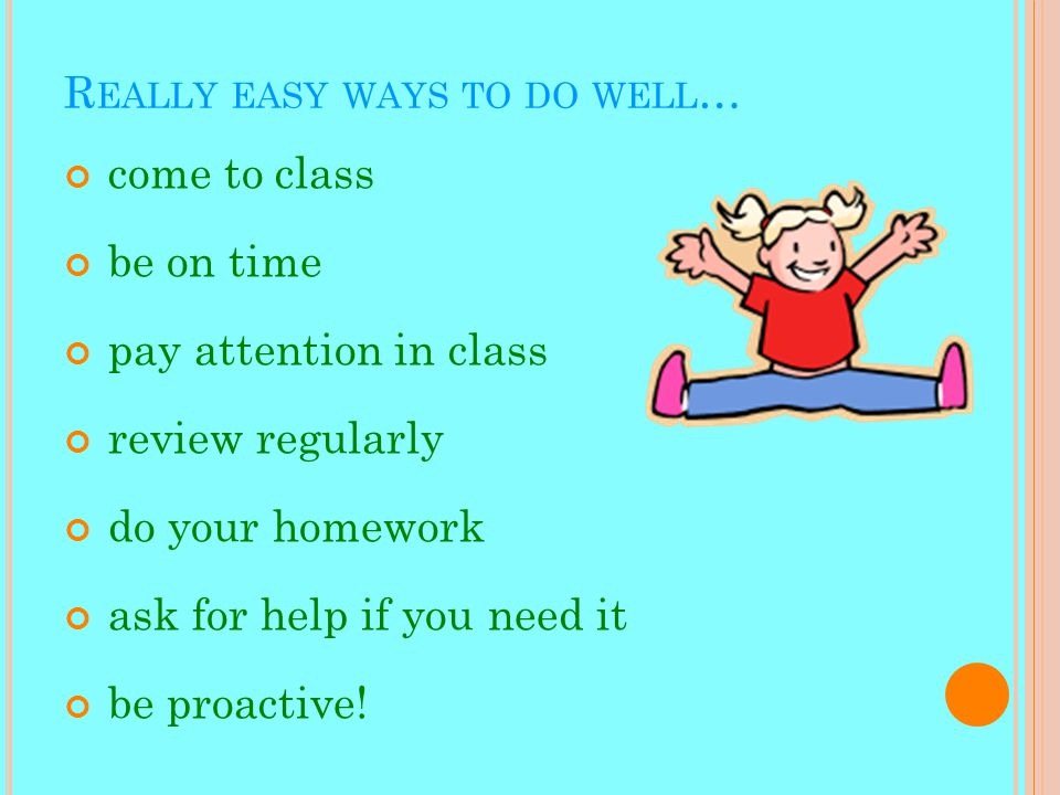 R EALLY EASY WAYS TO DO WELL … come to class be on time pay attention in class review regularly do your homework ask for help if you need it be proactive!