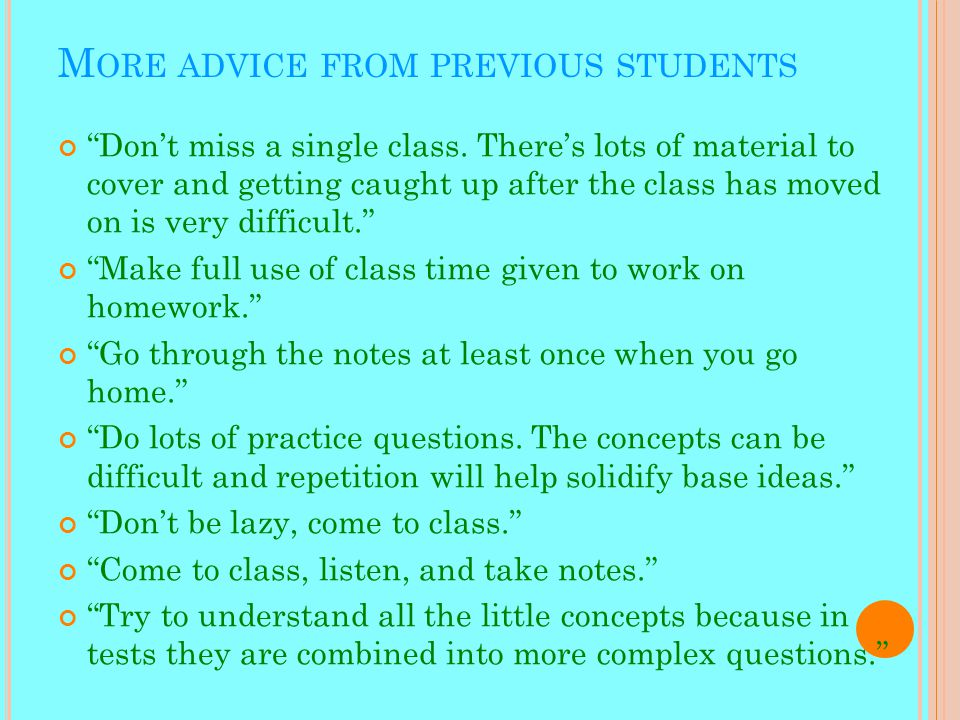 M ORE ADVICE FROM PREVIOUS STUDENTS Don't miss a single class.