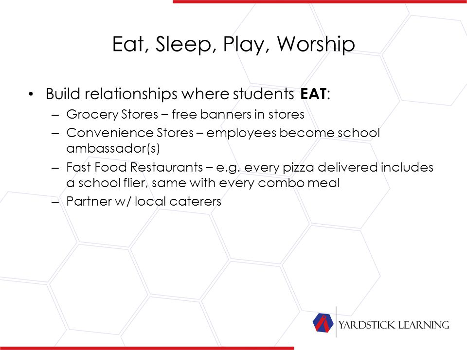 Eat, Sleep, Play, Worship Build relationships where students EAT : – Grocery Stores – free banners in stores – Convenience Stores – employees become school ambassador(s) – Fast Food Restaurants – e.g.