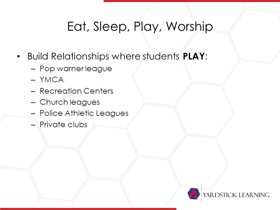 Eat, Sleep, Play, Worship Build Relationships where students PLAY : – Pop warner league – YMCA – Recreation Centers – Church leagues – Police Athletic Leagues – Private clubs