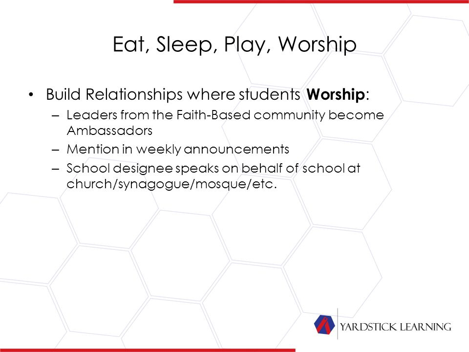 Eat, Sleep, Play, Worship Build Relationships where students Worship : – Leaders from the Faith-Based community become Ambassadors – Mention in weekly announcements – School designee speaks on behalf of school at church/synagogue/mosque/etc.