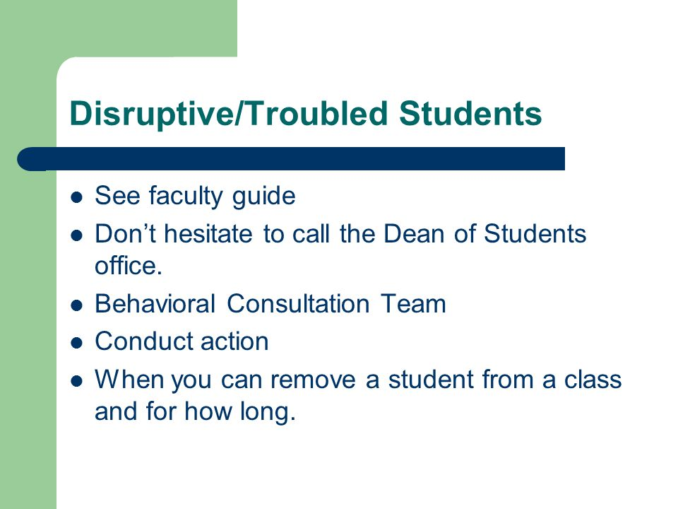 Disruptive/Troubled Students See faculty guide Don't hesitate to call the Dean of Students office.