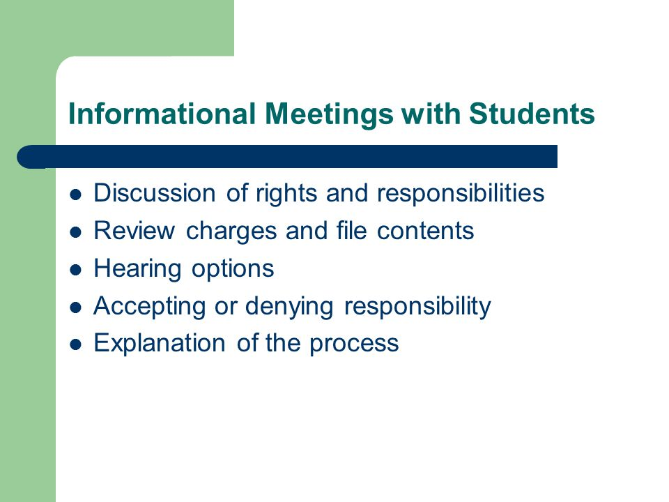 Informational Meetings with Students Discussion of rights and responsibilities Review charges and file contents Hearing options Accepting or denying responsibility Explanation of the process