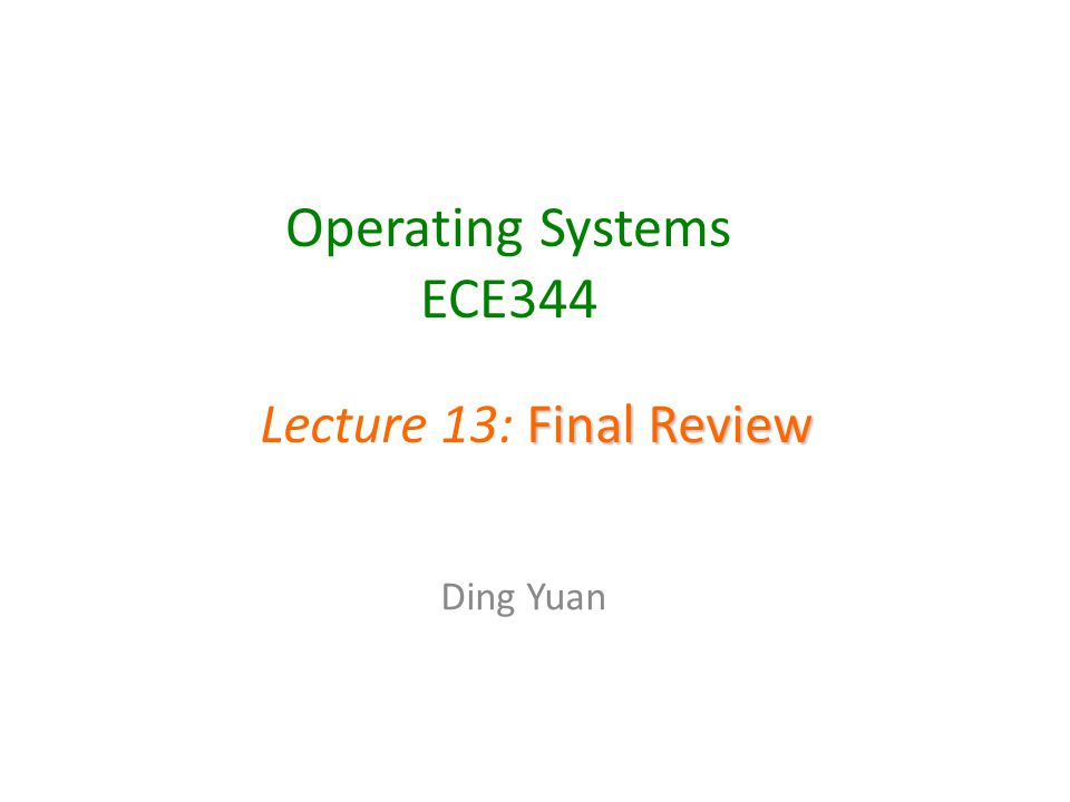 Operating Systems ECE344 Ding Yuan Final Review Lecture 13: Final Review