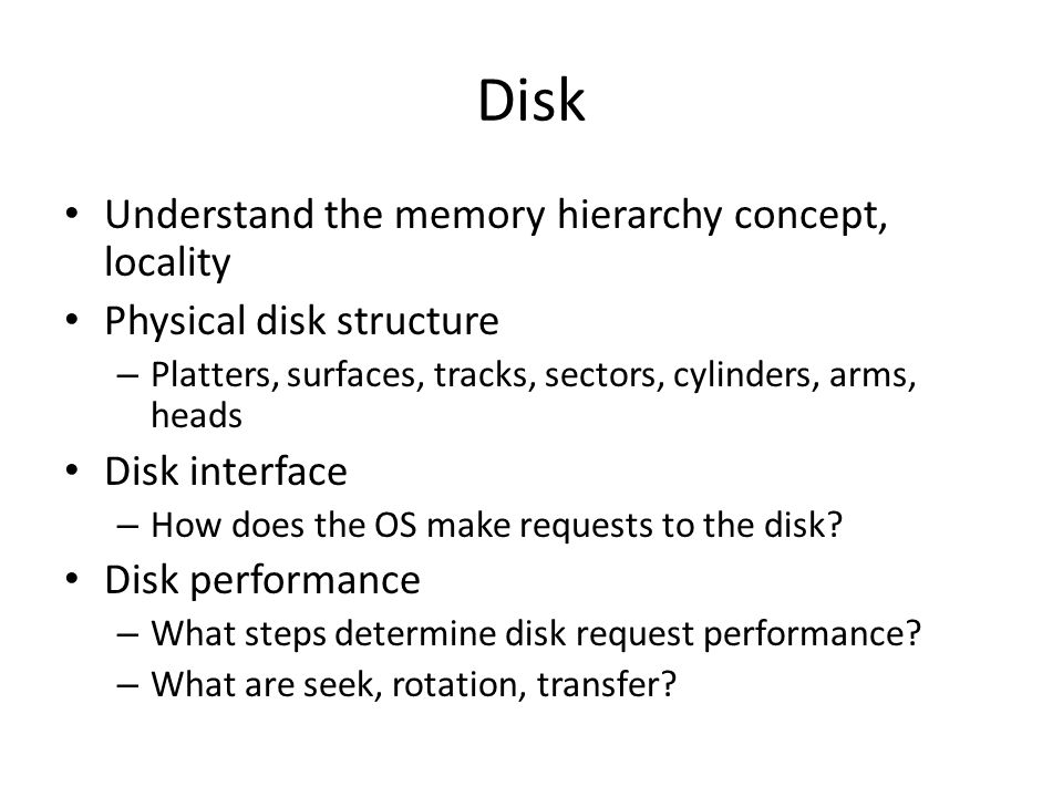 Disk Understand the memory hierarchy concept, locality Physical disk structure – Platters, surfaces, tracks, sectors, cylinders, arms, heads Disk interface – How does the OS make requests to the disk.