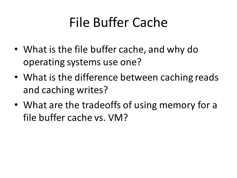 File Buffer Cache What is the file buffer cache, and why do operating systems use one.