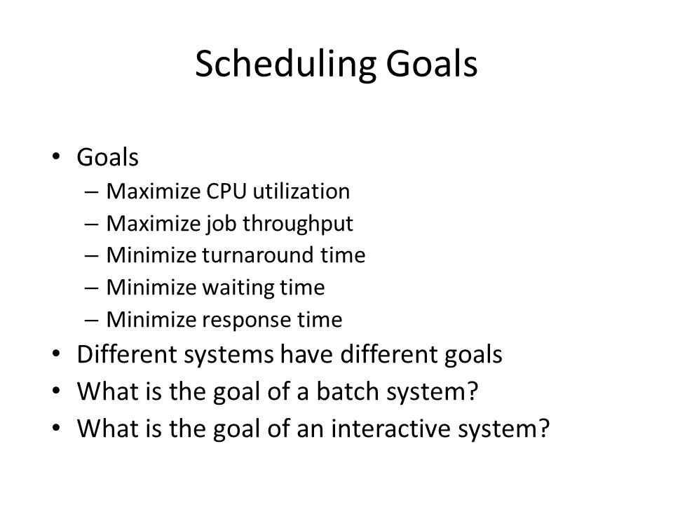 Scheduling Goals Goals – Maximize CPU utilization – Maximize job throughput – Minimize turnaround time – Minimize waiting time – Minimize response time Different systems have different goals What is the goal of a batch system.